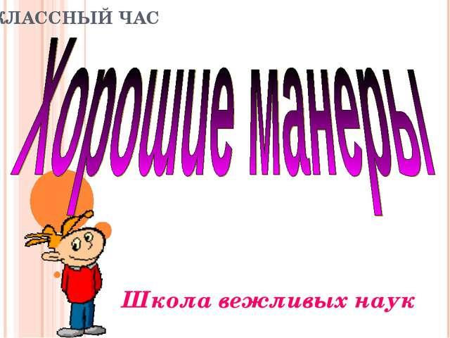 КЛАССНЫЙ ЧАС Школа вежливых наук