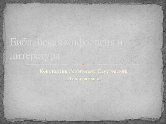 Константин Георгиевич Паустовский «Телеграмма». Библейская мифология и литера...