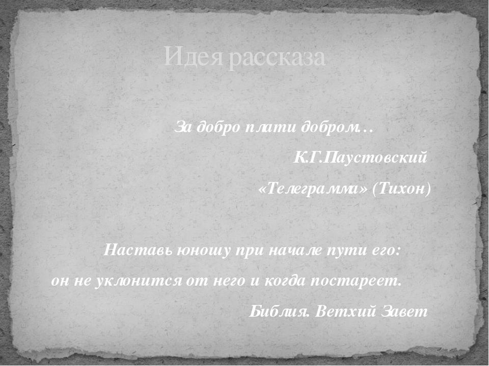 За добро плати добром… К.Г.Паустовский «Телеграмма» (Тихон) Наставь юношу пр...