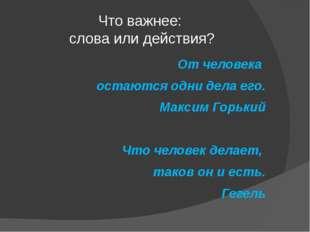 Что важнее: слова или действия? От человека остаются одни дела его. Максим Го