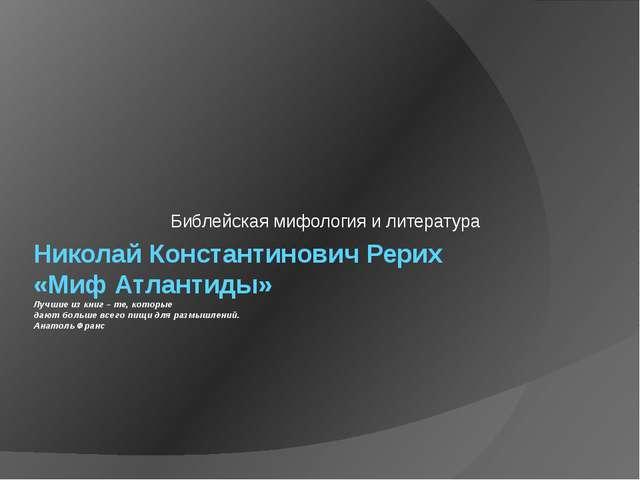 Николай Константинович Рерих «Миф Атлантиды» Лучшие из книг – те, которые даю...