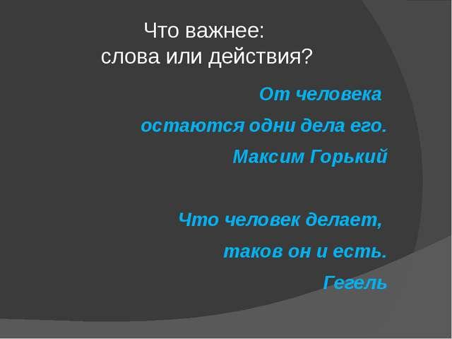 Что важнее: слова или действия? От человека остаются одни дела его. Максим Го...