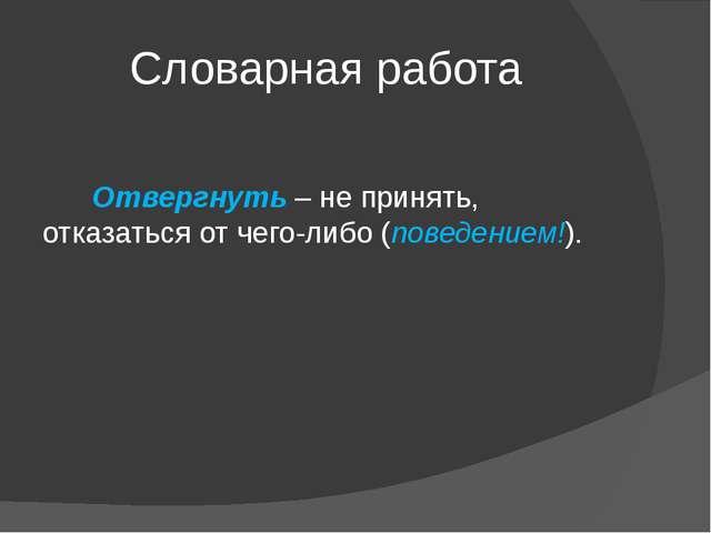 Словарная работа Отвергнуть – не принять, отказаться от чего-либо (поведением...