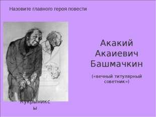 Назовите главного героя повести Кукрыниксы Акакий Акаиевич Башмачкин («вечны