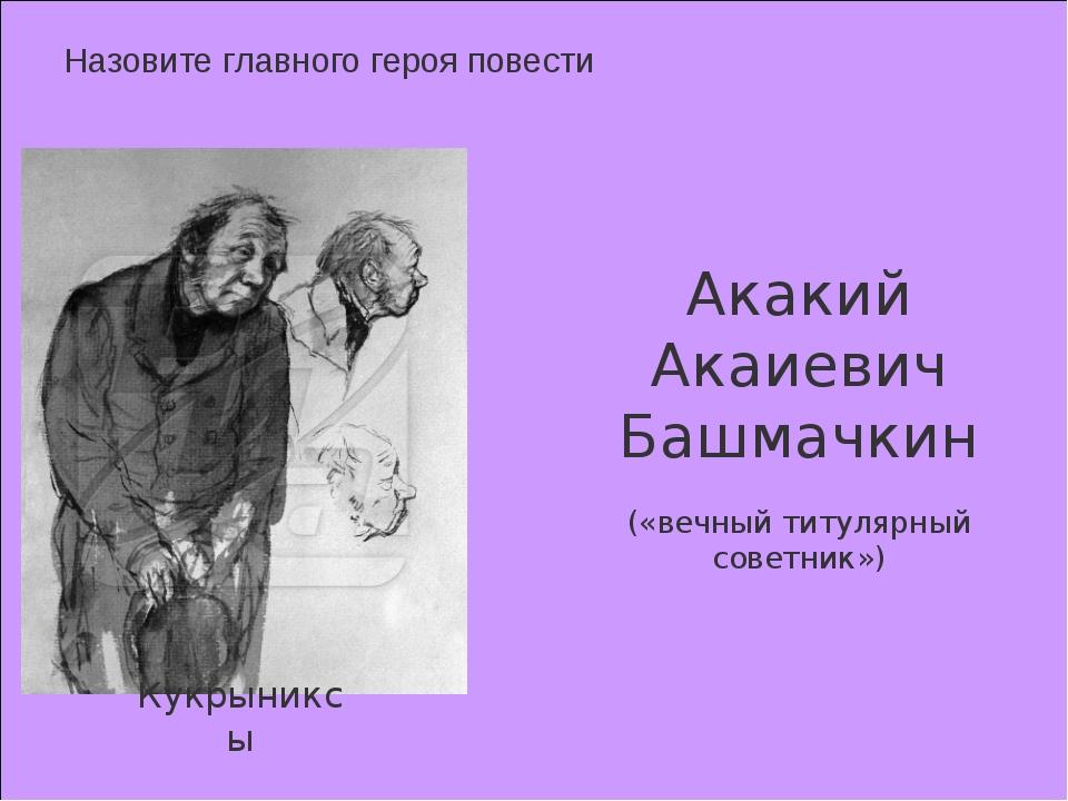 Назовите главного героя повести Кукрыниксы Акакий Акаиевич Башмачкин («вечны...