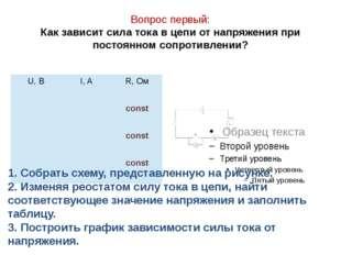 Вопрос первый: Как зависит сила тока в цепи от напряжения при постоянном сопр