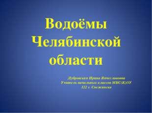 Водоёмы Челябинской области Дубровская Ирина Вячеславовна Учитель начальных к