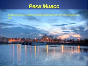 Река Миасс Ширина русла в черте города варьируется от 30 метров до 150.