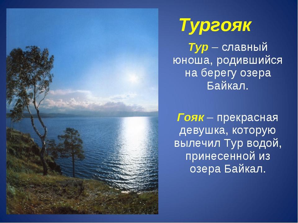 Тургояк Тур – славный юноша, родившийся на берегу озера Байкал. Гояк – прекр...