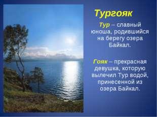 Тургояк Тур – славный юноша, родившийся на берегу озера Байкал. Гояк – прекр
