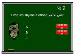 Сколько звуков в слове жёсткий? 6 7 5 № 9 неверно неверно