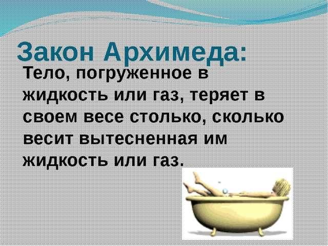 Закон Архимеда: Тело, погруженное в жидкость или газ, теряет в своем весе сто...