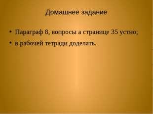 Домашнее задание Параграф 8, вопросы а странице 35 устно; в рабочей тетради д