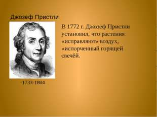 Джозеф Пристли 1733-1804 В 1772 г. Джозеф Пристли установил, что растения «ис