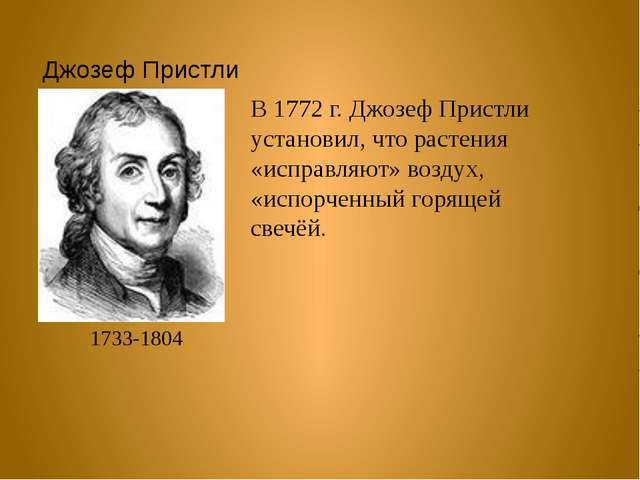 Джозеф Пристли 1733-1804 В 1772 г. Джозеф Пристли установил, что растения «ис...