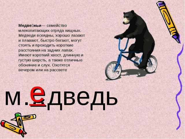 м…дведь е Медве́жьи— семейство млекопитающих отряда хищных. Медведи всеядны,...