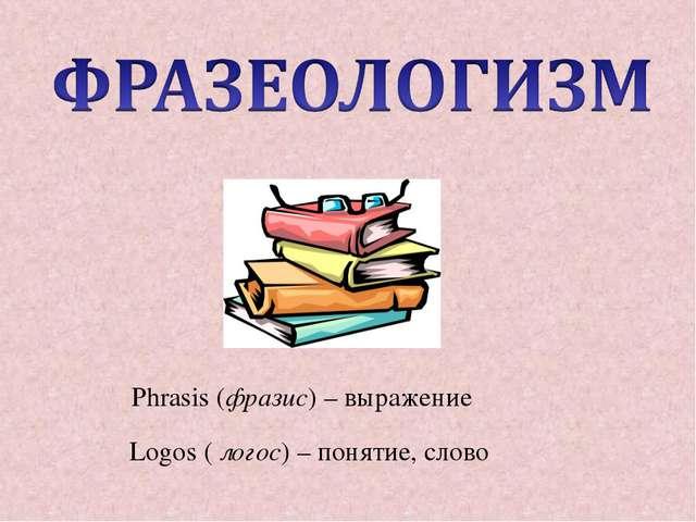 Phrasis (фразис) – выражение Logos ( логос) – понятие, слово