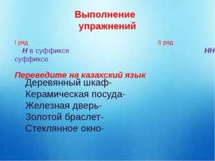 Выполнение упражнений І ряд ІІ ряд Н в суффиксе НН в суффиксе Переведите на