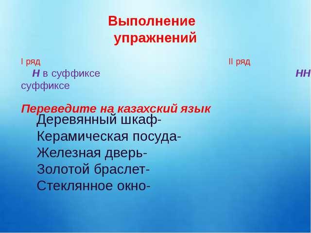 Выполнение упражнений І ряд ІІ ряд Н в суффиксе НН в суффиксе Переведите на...