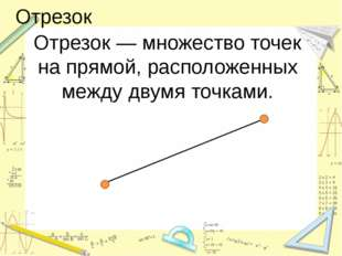 Отрезок Отрезок — множество точек на прямой, расположенных между двумя точками.