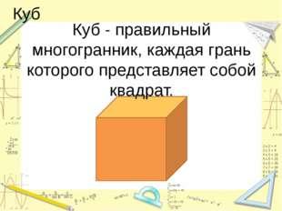 Куб Куб - правильный многогранник, каждая грань которого представляет собой