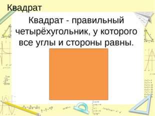 Квадрат Квадрат - правильный четырёхугольник, у которого все углы и стороны р
