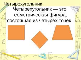 Четырехугольник Четырёхугольник — это геометрическая фигура, состоящая из чет