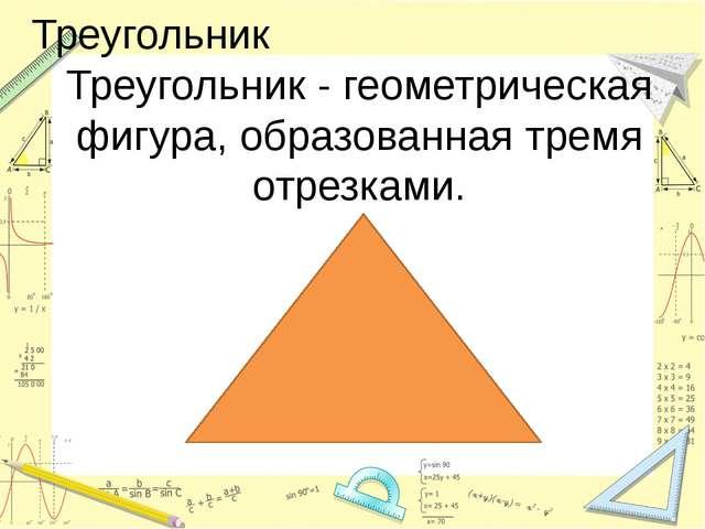Треугольник Треугольник - геометрическая фигура, образованная тремя отрезками.