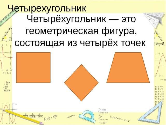 Четырехугольник Четырёхугольник — это геометрическая фигура, состоящая из чет...