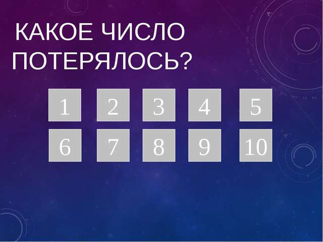 КАКОЕ ЧИСЛО ПОТЕРЯЛОСЬ? 1 8 6 7 9 5 4 3 2 10