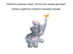 Хоботок слоненок тянет, Он вот-вот банан достанет. Губки в трубочку сложи И с