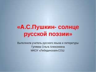 «А.С.Пушкин- солнце русской поэзии» Выполнила учитель русского языка и литера
