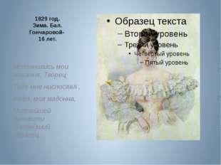 1829 год. Зима. Бал. Гончаровой- 16 лет. Исполнились мои желания. Творец Теб