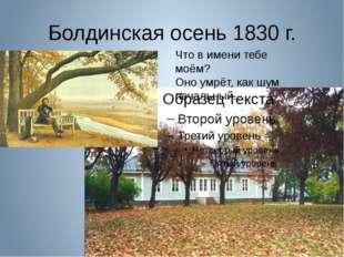 Болдинская осень 1830 г. Что в имени тебе моём? Оно умрёт, как шум печальный…