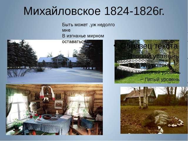 Михайловское 1824-1826г. Быть может ,уж недолго мне В изгнанье мирном остават...