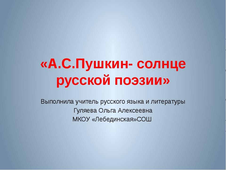 «А.С.Пушкин- солнце русской поэзии» Выполнила учитель русского языка и литера...