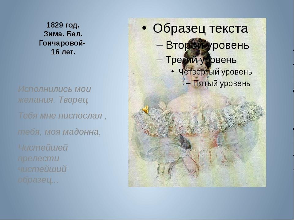 1829 год. Зима. Бал. Гончаровой- 16 лет. Исполнились мои желания. Творец Теб...