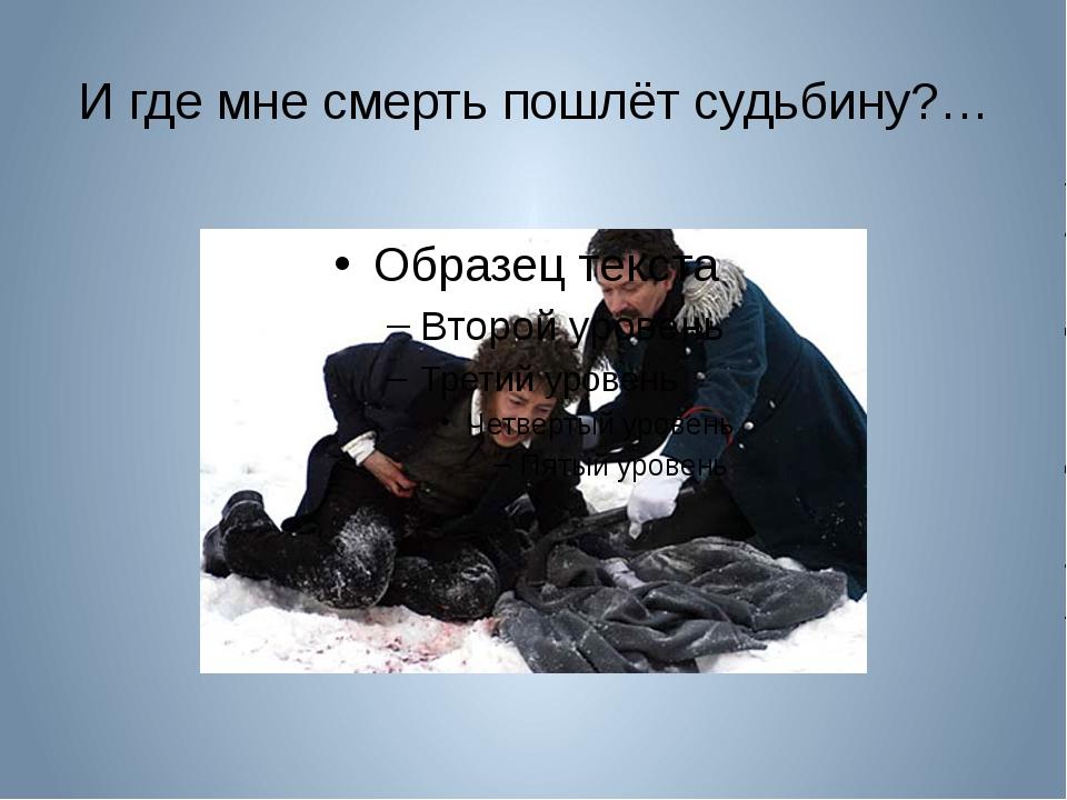 И где мне смерть пошлёт судьбину?…