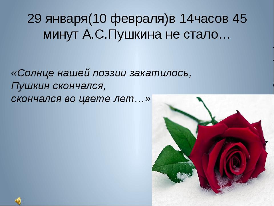 29 января(10 февраля)в 14часов 45 минут А.С.Пушкина не стало… «Солнце нашей п...