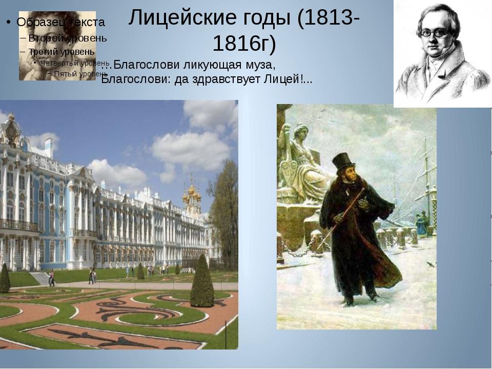 Лицейские годы (1813- 1816г) …Благослови ликующая муза, Благослови: да здравс...