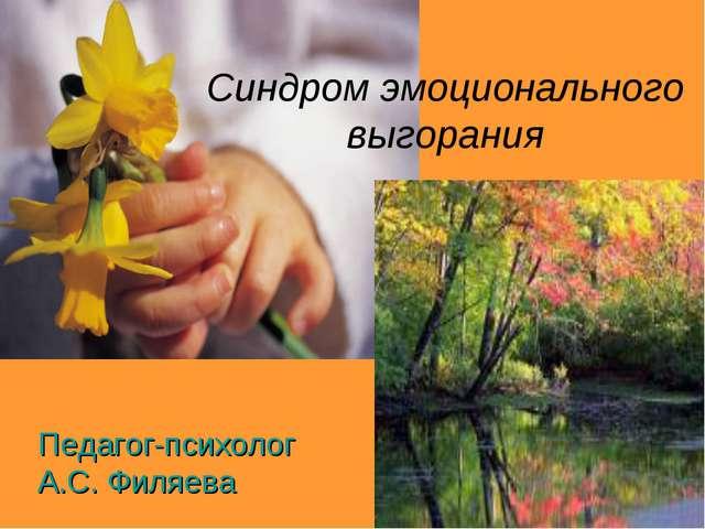 Синдром эмоционального выгорания Педагог-психолог А.С. Филяева