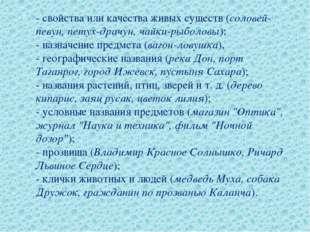 - свойства или качества живых существ (соловей-певун, петух-драчун, чайки-ры
