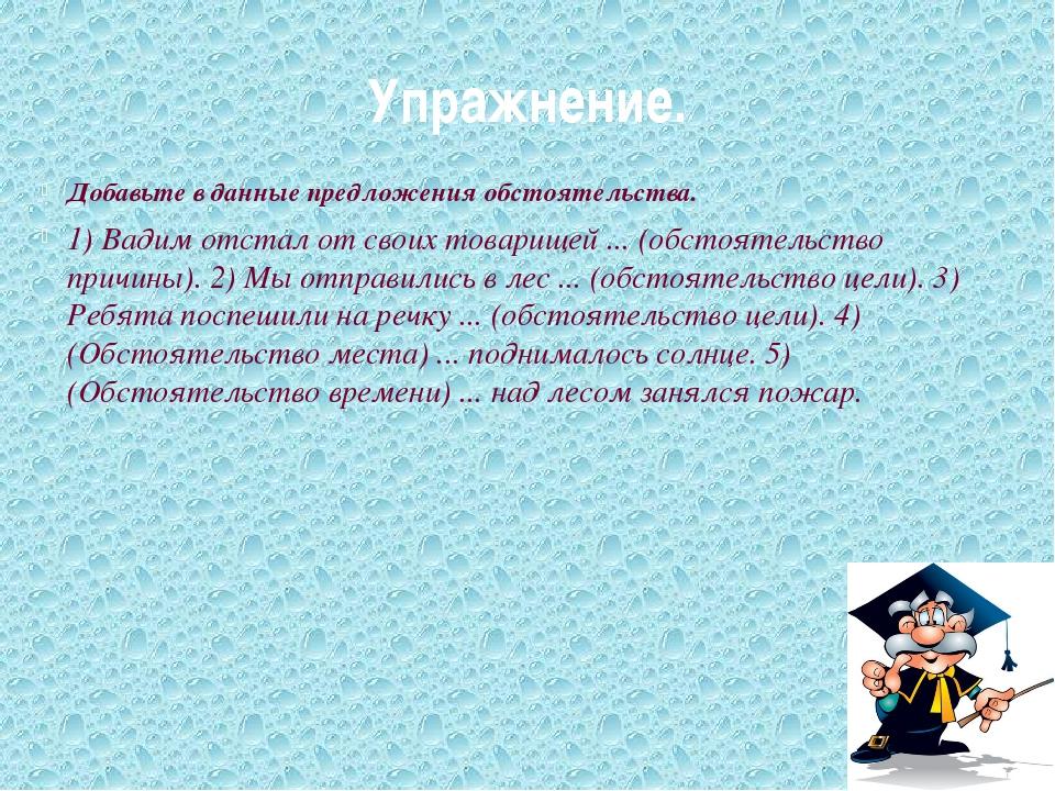 Упражнение. Добавьте в данные предложения обстоятельства. 1) Вадим отстал от...