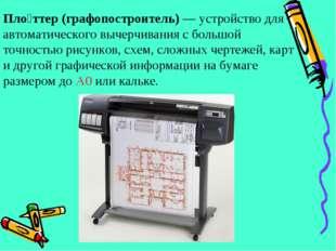 Пло́ттер (графопостроитель)— устройство для автоматического вычерчивания с б