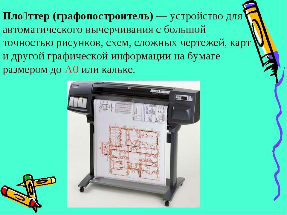 Пло́ттер (графопостроитель)— устройство для автоматического вычерчивания с б...