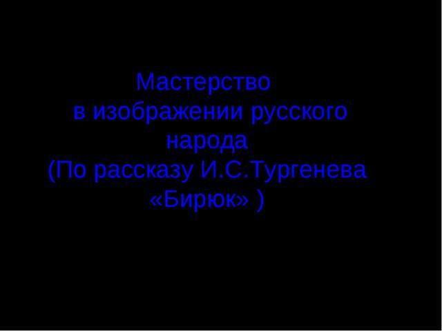 Мастерство в изображении русского народа (По рассказу И.С.Тургенева «Бирюк» )