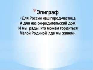 Эпиграф «Для России наш город-частица, А для нас он-родительский дом. И мы ра