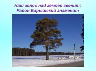 Наш голос над землёй звенит; Район Барышский знаменит