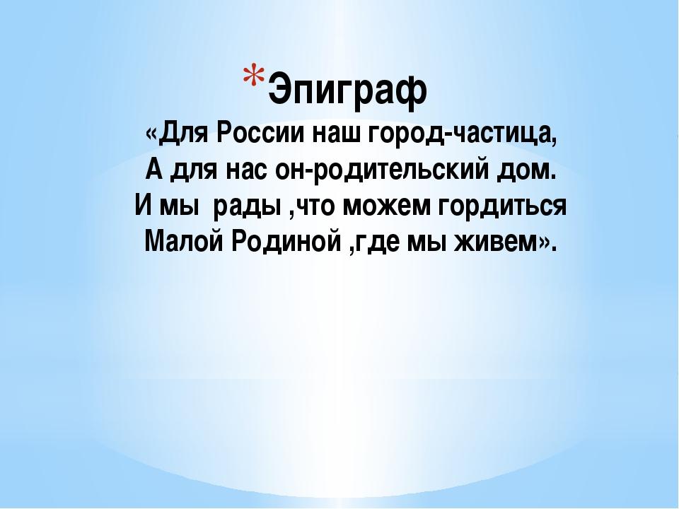 Эпиграф «Для России наш город-частица, А для нас он-родительский дом. И мы ра...