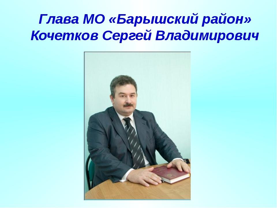 Глава МО «Барышский район» Кочетков Сергей Владимирович